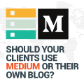 How To Know If Your Clients Should Use Medium Or Their Own Blog