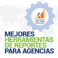 Las Mejores Herramientas de Informes de Agencias para Comercializadores