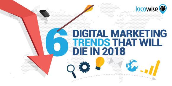 6 Digital Marketing Trends That Will Die In 2018 - Locowise Blog