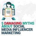 5 Damaging Myths About Social Media Influencer Marketing