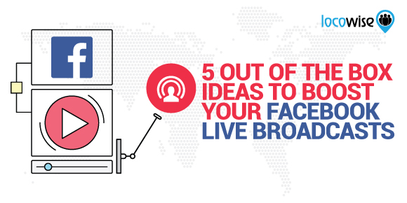 5 Out Of The Box Ideas To Boost Your Facebook Live Broadcasts