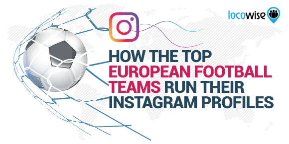 How The Top European Football Teams Run Their Instagram Profiles