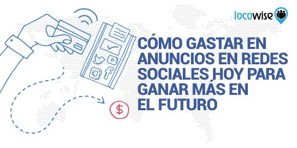 Cómo Gastar en Anuncios en Redes Sociales Hoy Para Ganar Más en El Futuro