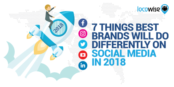 7 Things Best Brands Will Do Differently On Social Media In 2018