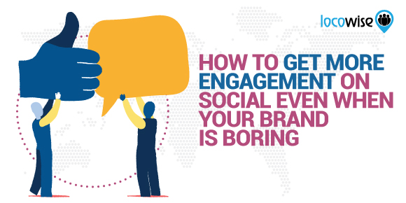 How To Get More Engagement On Social Even When Your Brand Is Boring