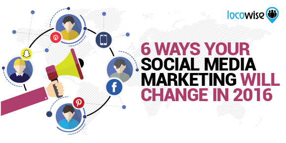 6 Ways Your Social Media Marketing Will Change In 2016