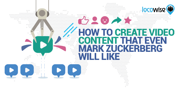 How To Create Video Content That Even Mark Zuckerberg Will Like